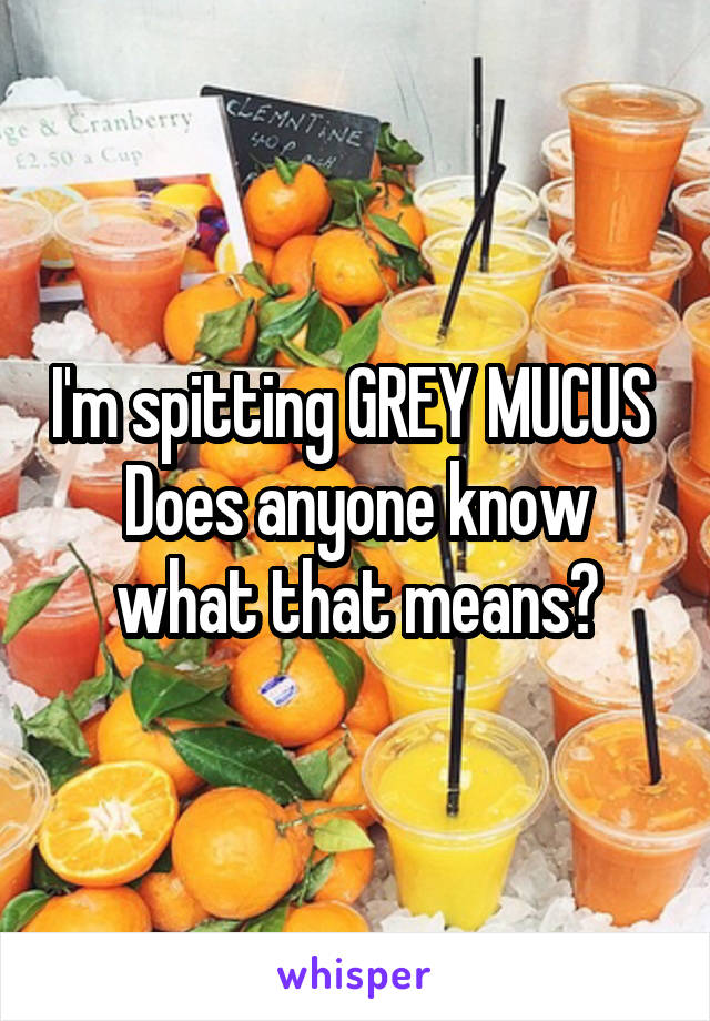 I'm spitting GREY MUCUS  Does anyone know what that means?