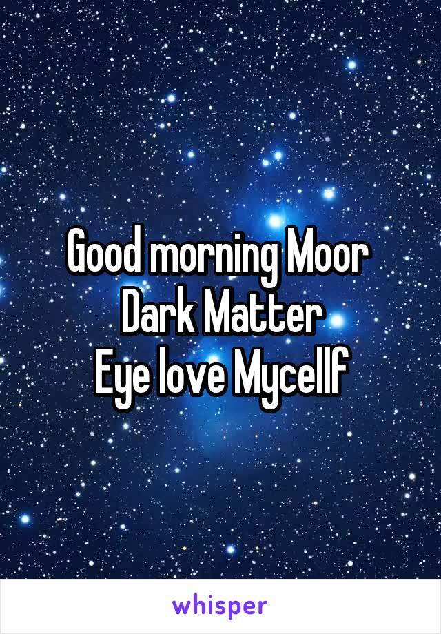 Good morning Moor  Dark Matter Eye love Mycellf