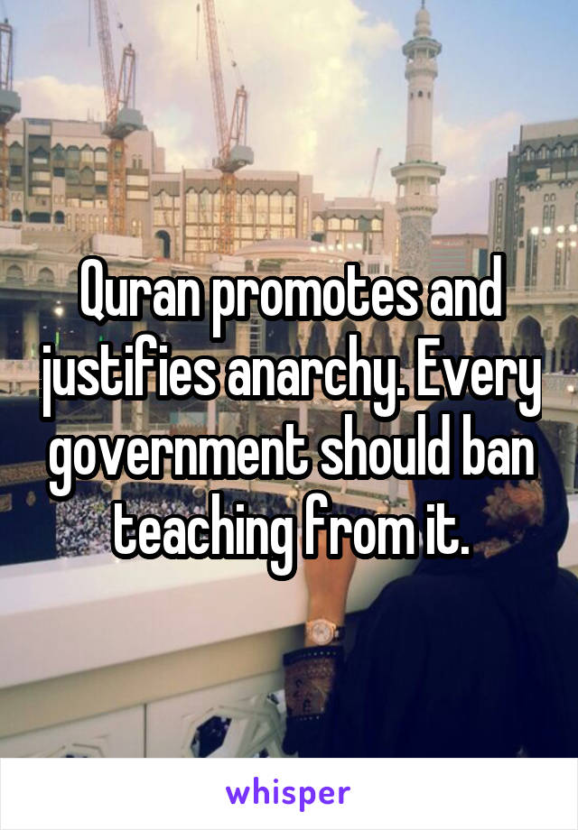 Quran promotes and justifies anarchy. Every government should ban teaching from it.