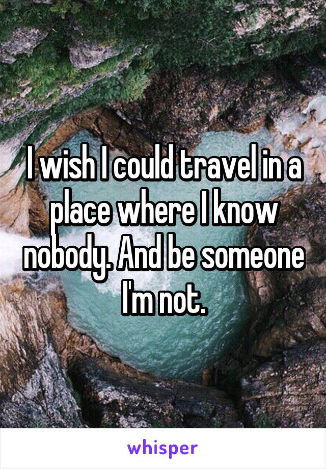 I wish I could travel in a place where I know nobody. And be someone I'm not.