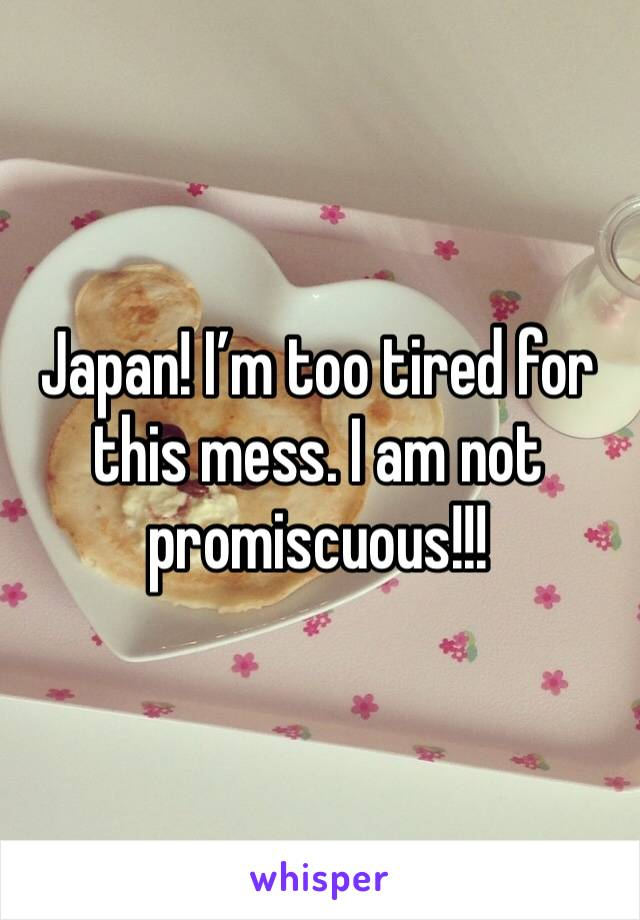 Japan! I'm too tired for this mess. I am not promiscuous!!!