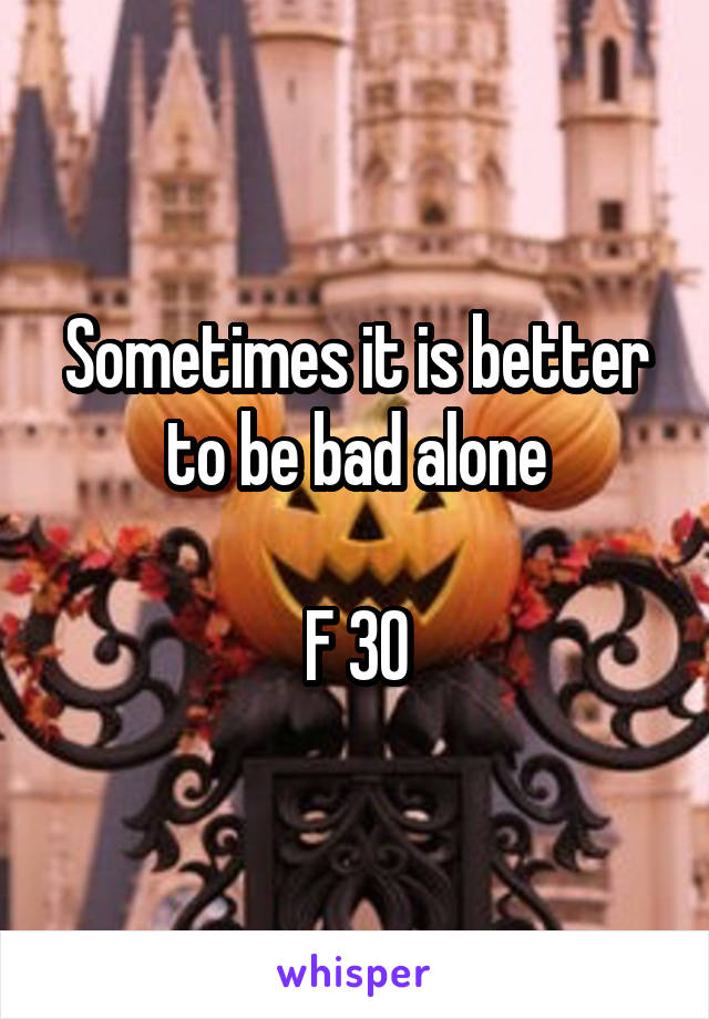 Sometimes it is better to be bad alone  F 30