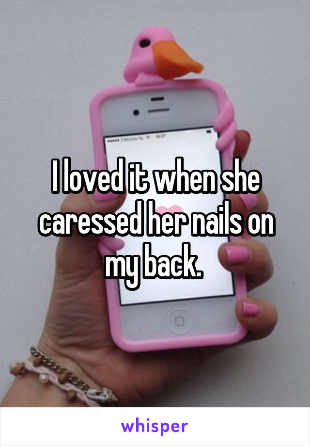 I loved it when she caressed her nails on my back.