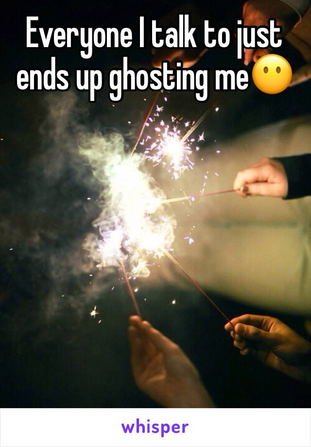 Everyone I talk to just ends up ghosting me😶