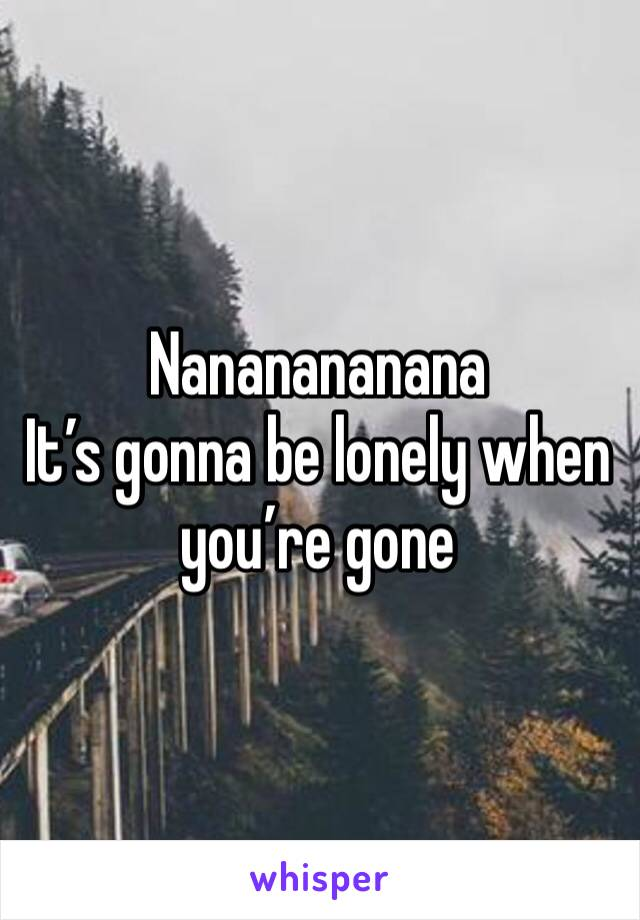 Nananananana It's gonna be lonely when you're gone