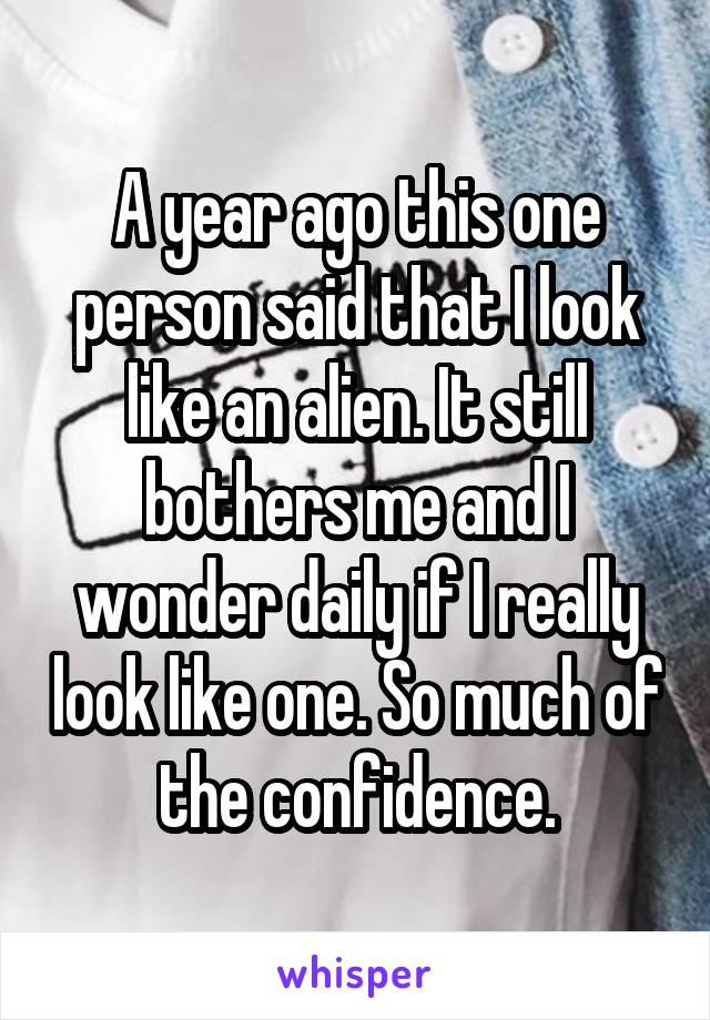 A year ago this one person said that I look like an alien. It still bothers me and I wonder daily if I really look like one. So much of the confidence.