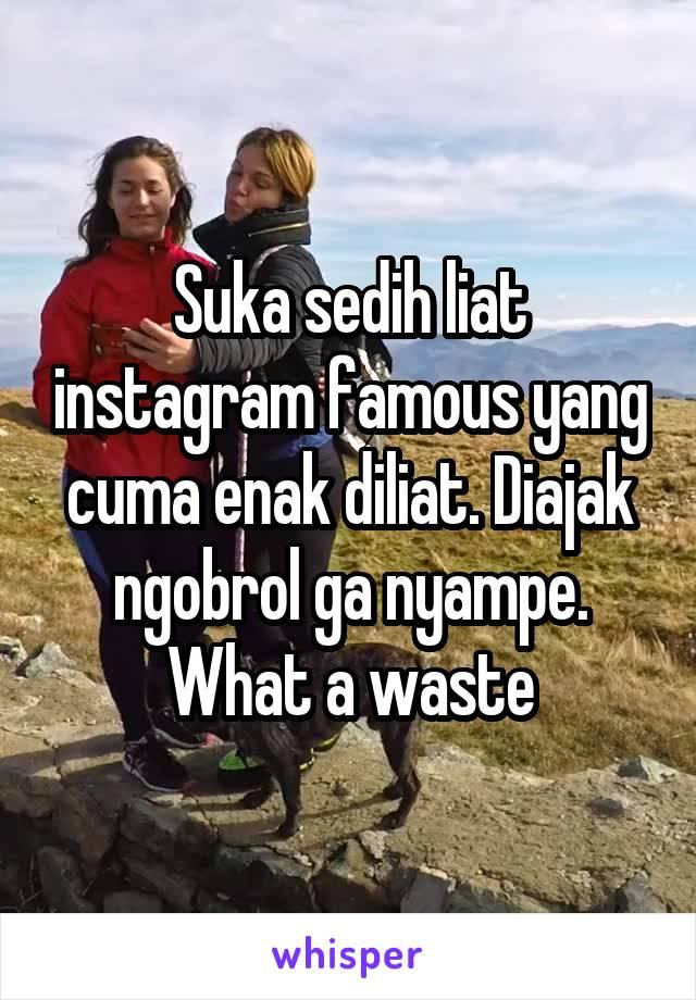 Suka sedih liat instagram famous yang cuma enak diliat. Diajak ngobrol ga nyampe. What a waste