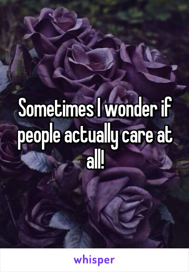Sometimes I wonder if people actually care at all!
