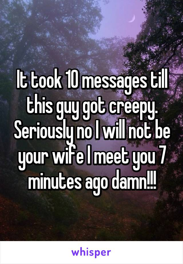 It took 10 messages till this guy got creepy. Seriously no I will not be your wife I meet you 7 minutes ago damn!!!