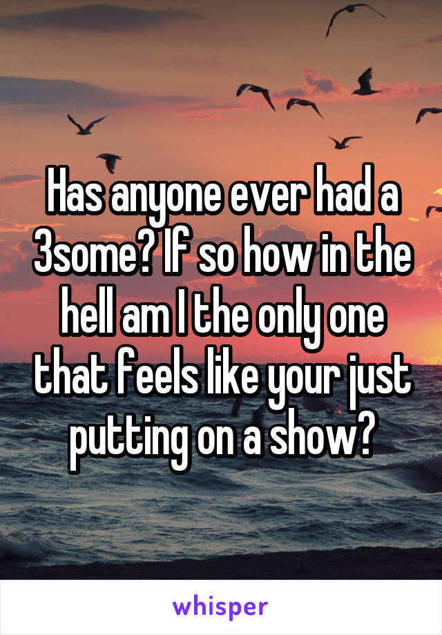 Has anyone ever had a 3some? If so how in the hell am I the only one that feels like your just putting on a show?