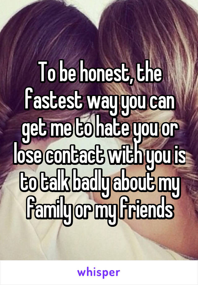 To be honest, the fastest way you can get me to hate you or lose contact with you is to talk badly about my family or my friends