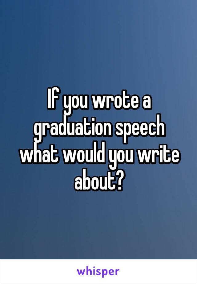 If you wrote a graduation speech what would you write about?