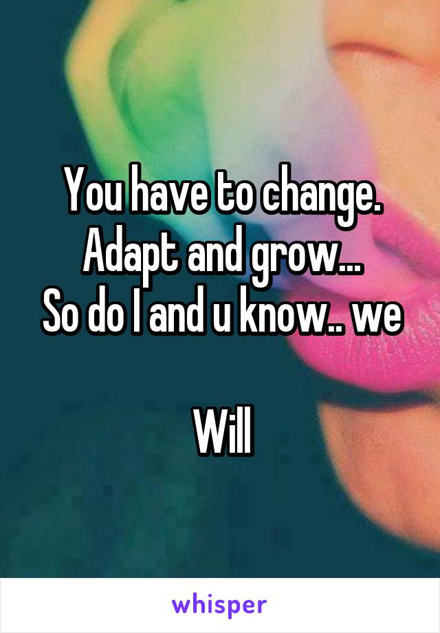 You have to change. Adapt and grow... So do I and u know.. we  Will