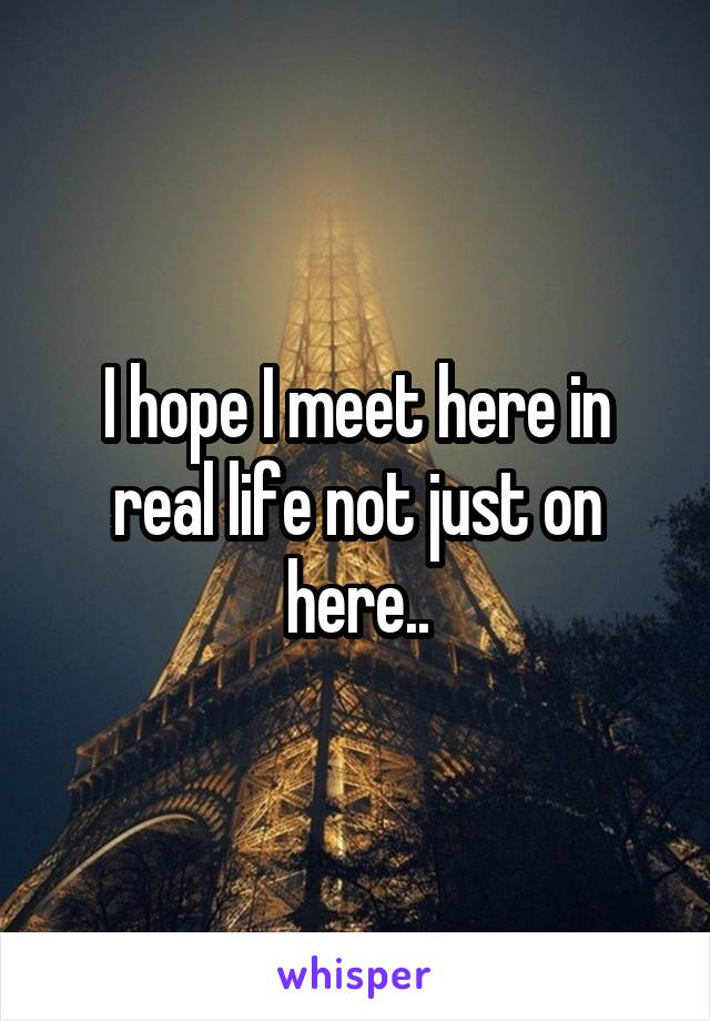 I hope I meet here in real life not just on here..