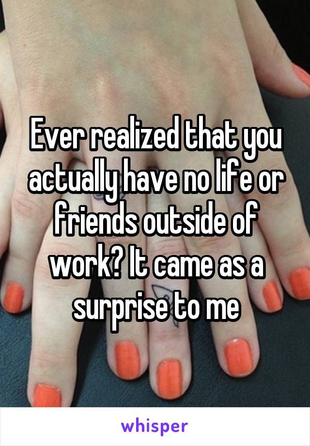 Ever realized that you actually have no life or friends outside of work? It came as a surprise to me