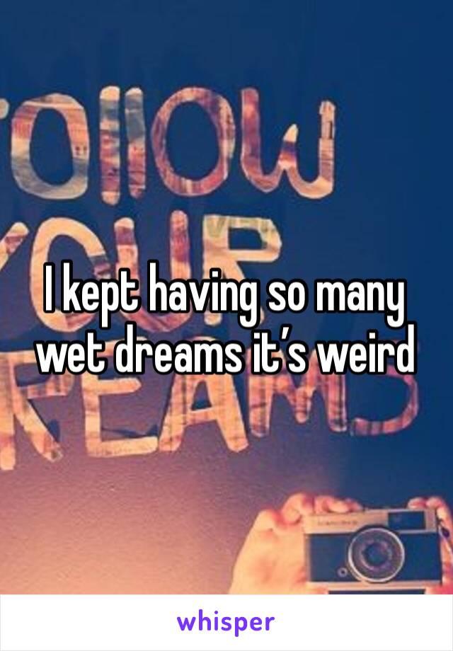 I kept having so many wet dreams it's weird