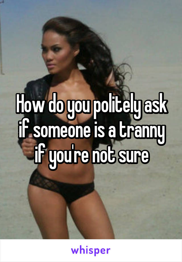 How do you politely ask if someone is a tranny if you're not sure