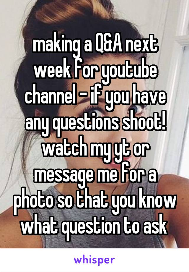 making a Q&A next week for youtube channel - if you have any questions shoot! watch my yt or message me for a photo so that you know what question to ask