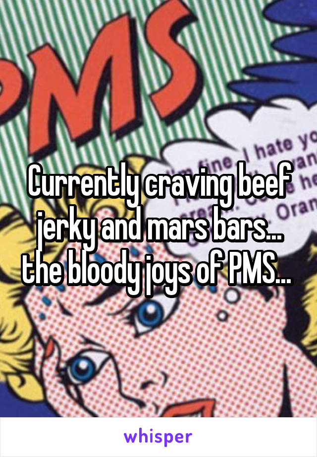 Currently craving beef jerky and mars bars... the bloody joys of PMS...