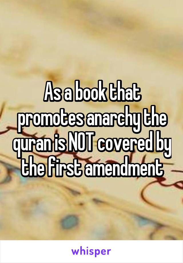 As a book that promotes anarchy the quran is NOT covered by the first amendment