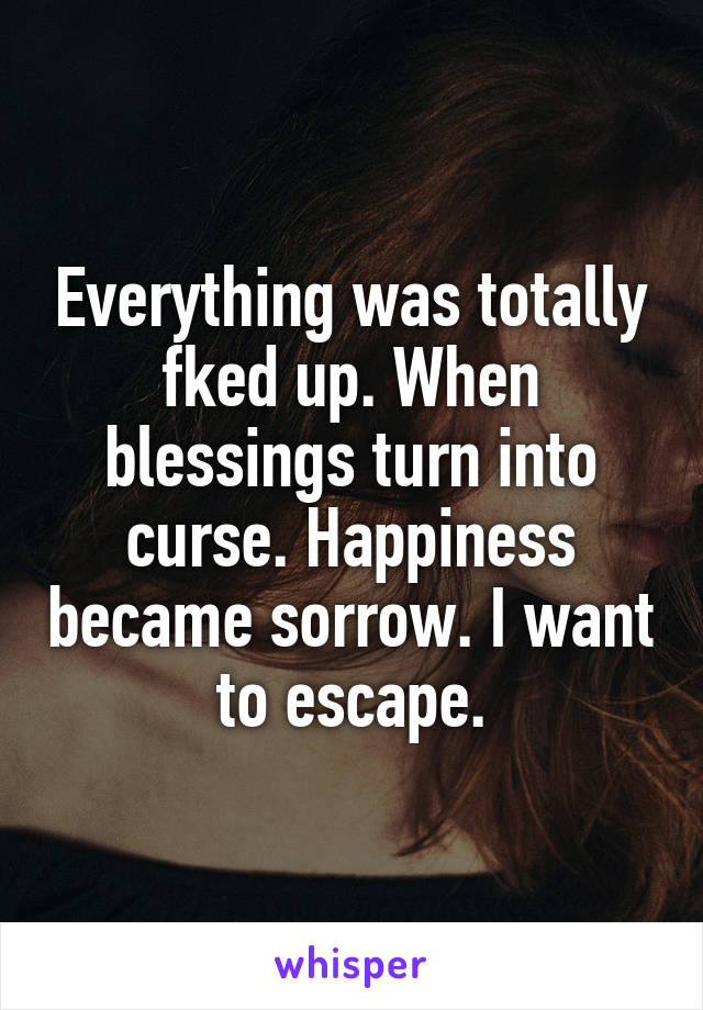 Everything was totally fked up. When blessings turn into curse. Happiness became sorrow. I want to escape.