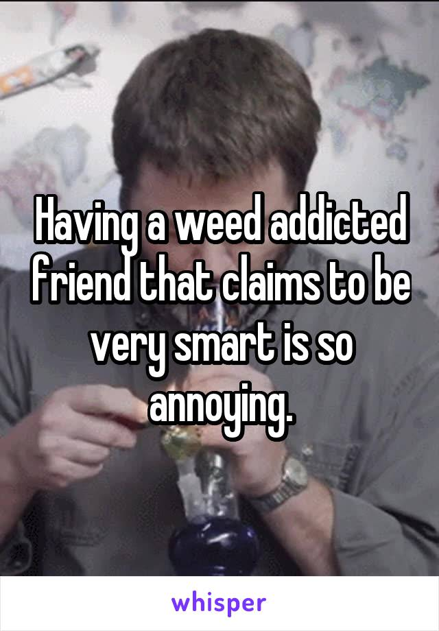 Having a weed addicted friend that claims to be very smart is so annoying.