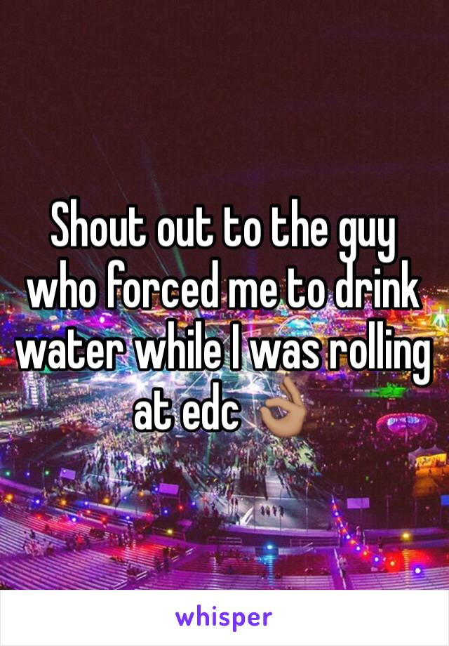 Shout out to the guy who forced me to drink water while I was rolling at edc 👌🏽