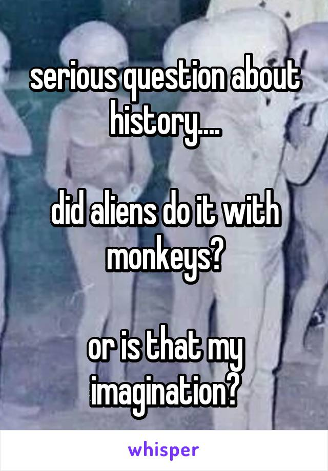 serious question about history....  did aliens do it with monkeys?  or is that my imagination?