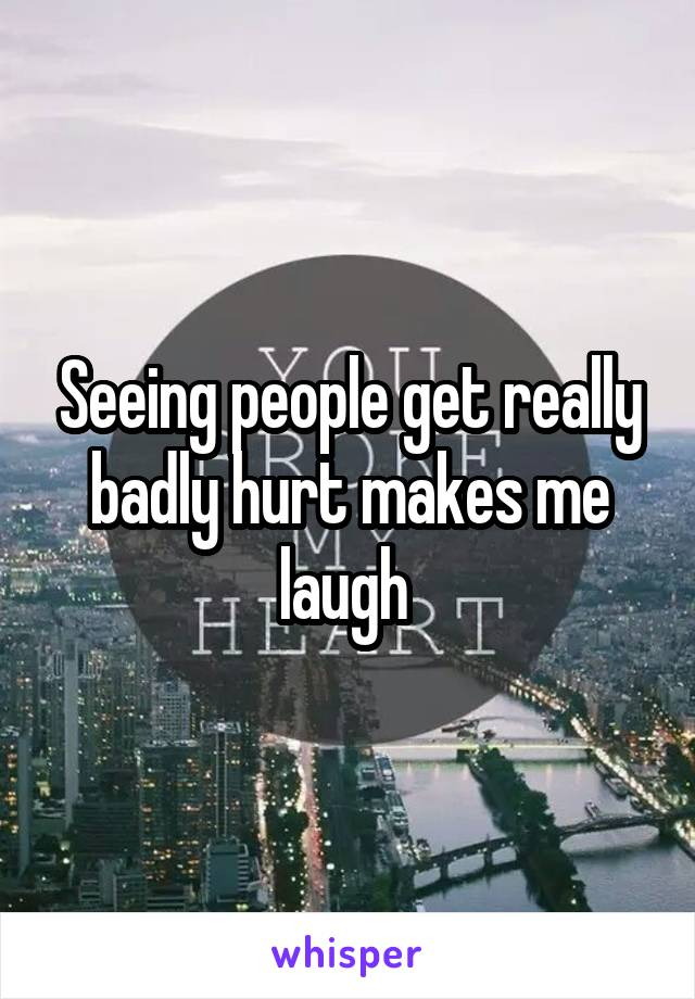 Seeing people get really badly hurt makes me laugh