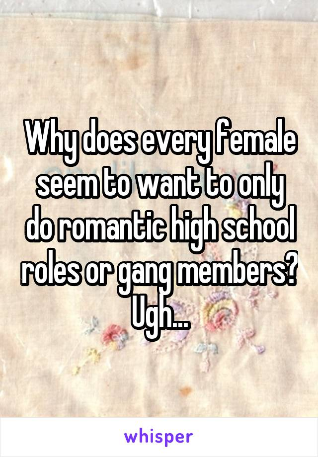 Why does every female seem to want to only do romantic high school roles or gang members? Ugh...