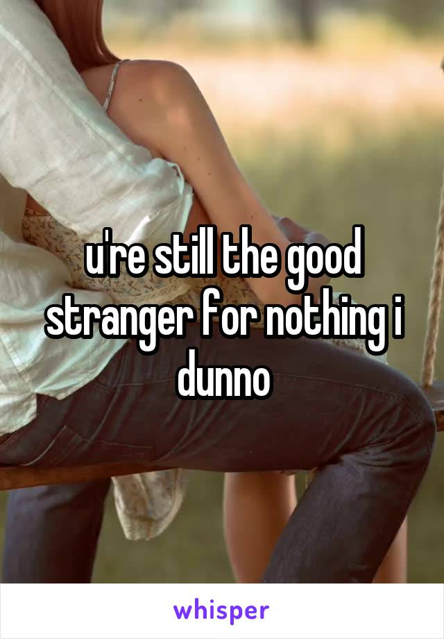 u're still the good stranger for nothing i dunno