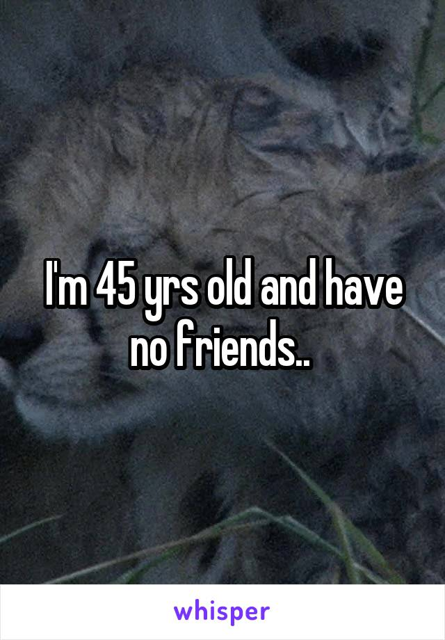 I'm 45 yrs old and have no friends..