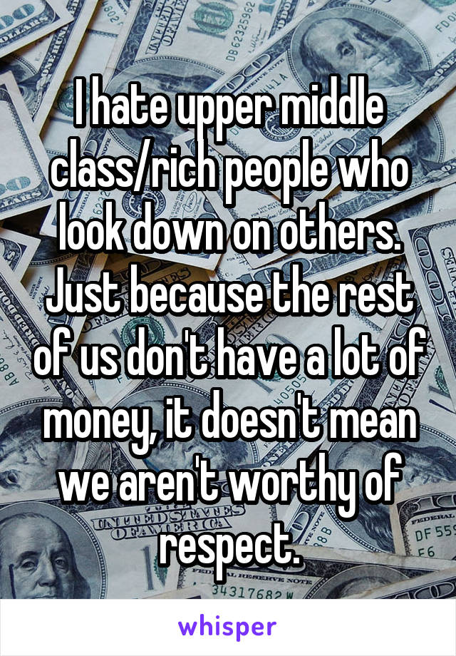 I hate upper middle class/rich people who look down on others. Just because the rest of us don't have a lot of money, it doesn't mean we aren't worthy of respect.