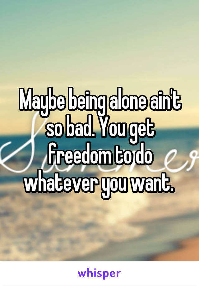 Maybe being alone ain't so bad. You get freedom to do whatever you want.