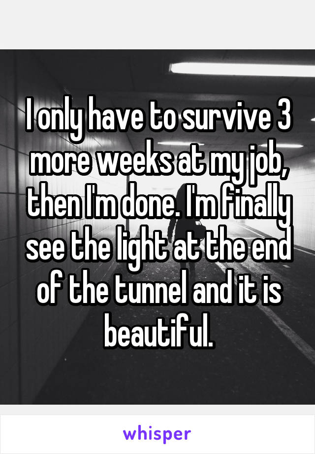 I only have to survive 3 more weeks at my job, then I'm done. I'm finally see the light at the end of the tunnel and it is beautiful.