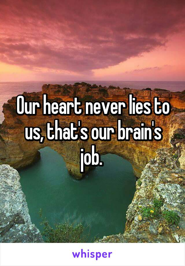 Our heart never lies to us, that's our brain's job.