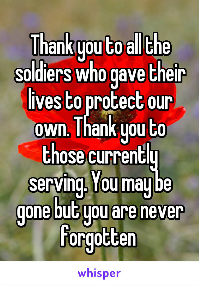 Thank you to all the soldiers who gave their lives to protect our own. Thank you to those currently serving. You may be gone but you are never forgotten