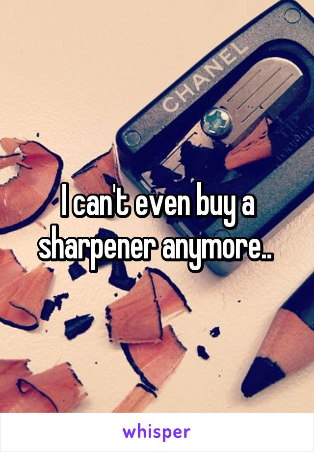 I can't even buy a sharpener anymore..