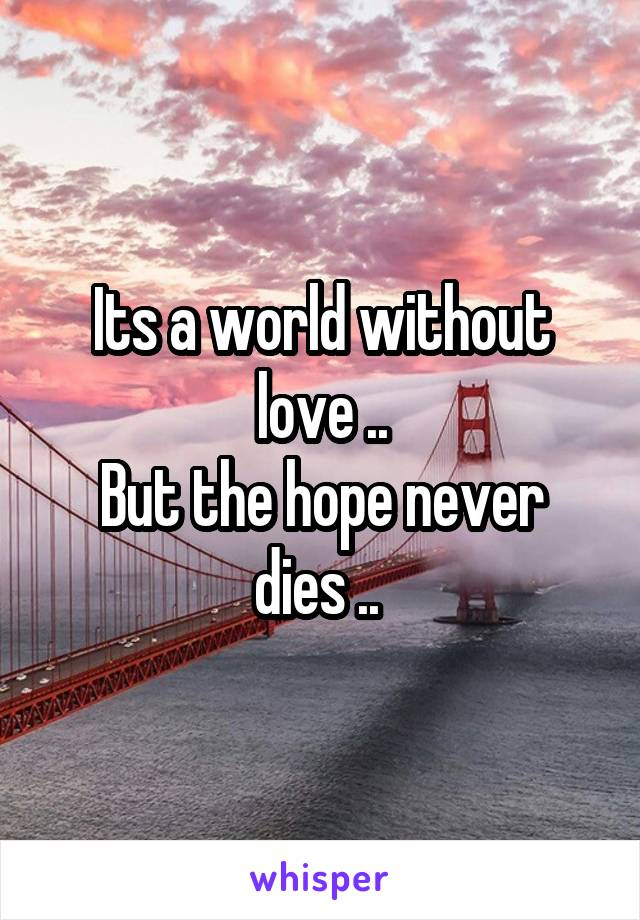 Its a world without love .. But the hope never dies ..