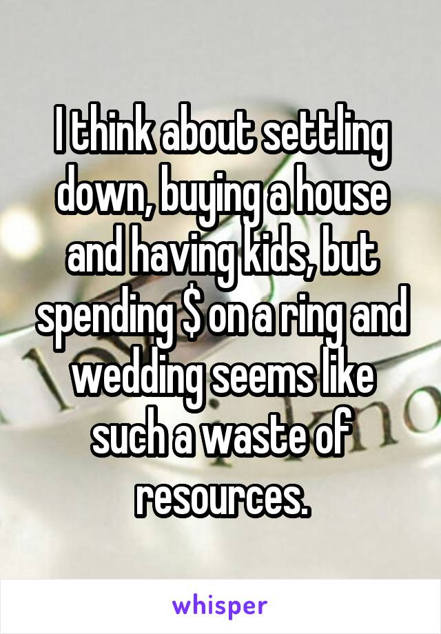 I think about settling down, buying a house and having kids, but spending $ on a ring and wedding seems like such a waste of resources.