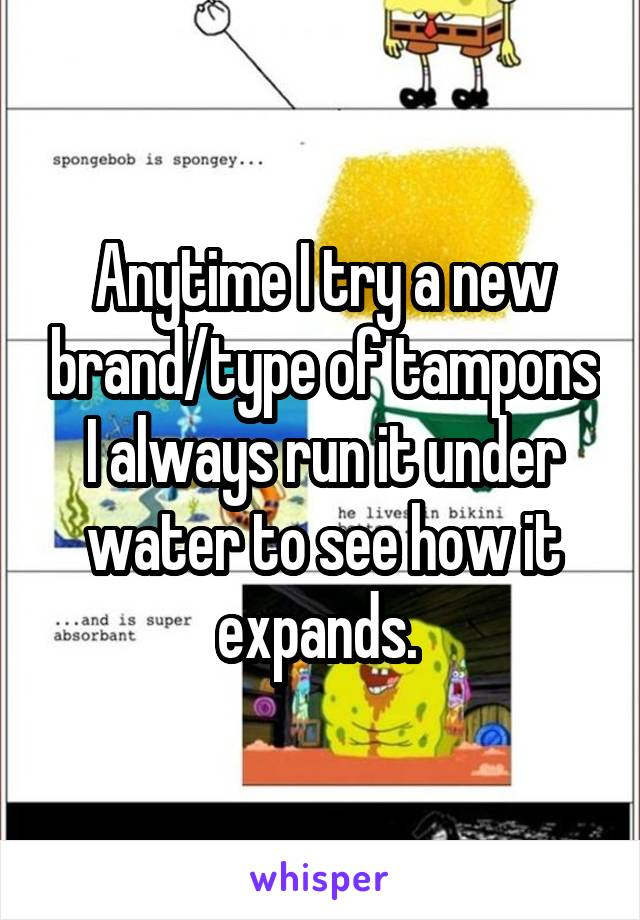 Anytime I try a new brand/type of tampons I always run it under water to see how it expands.