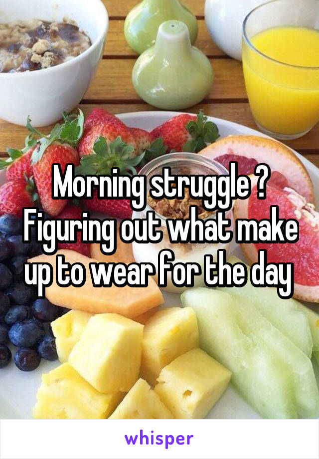 Morning struggle ? Figuring out what make up to wear for the day