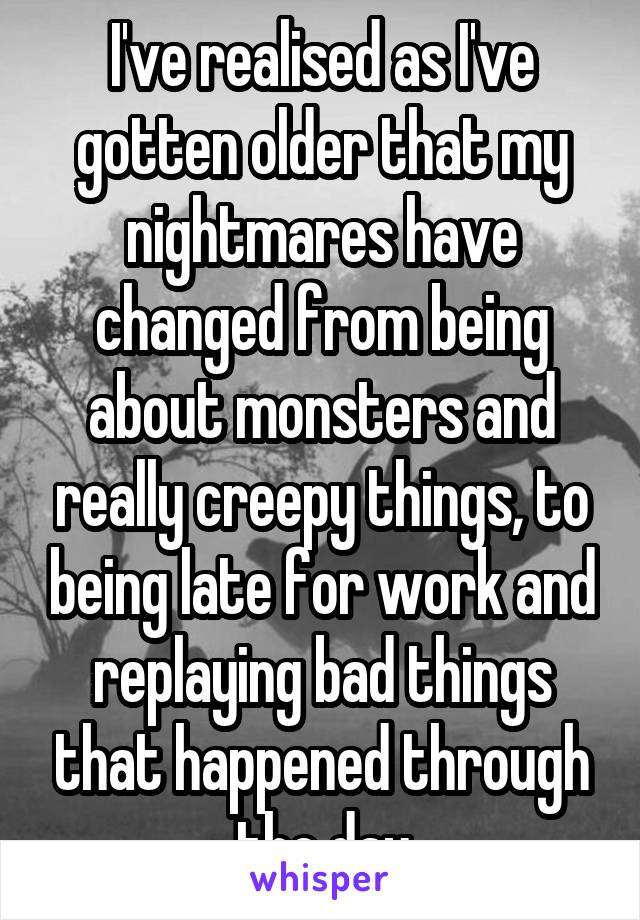 I've realised as I've gotten older that my nightmares have changed from being about monsters and really creepy things, to being late for work and replaying bad things that happened through the day