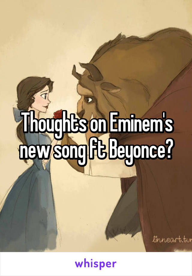 Thoughts on Eminem's new song ft Beyonce?