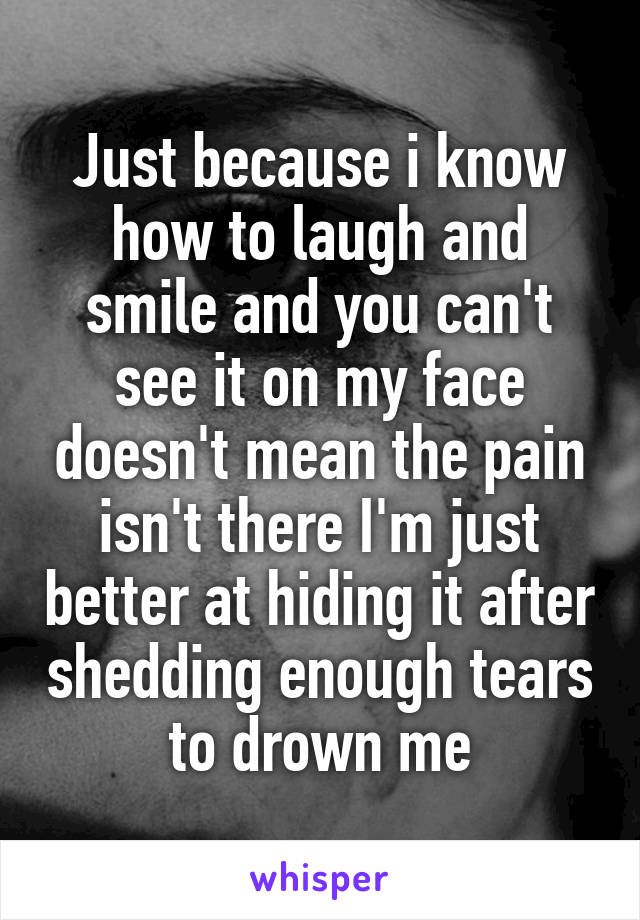 Just because i know how to laugh and smile and you can't see it on my face doesn't mean the pain isn't there I'm just better at hiding it after shedding enough tears to drown me