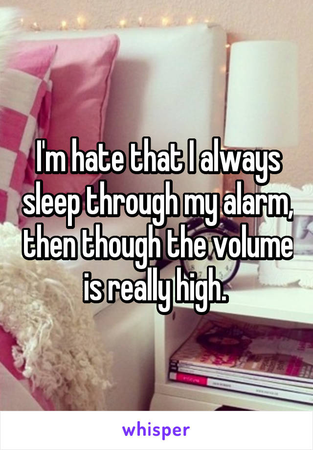 I'm hate that I always sleep through my alarm, then though the volume is really high.