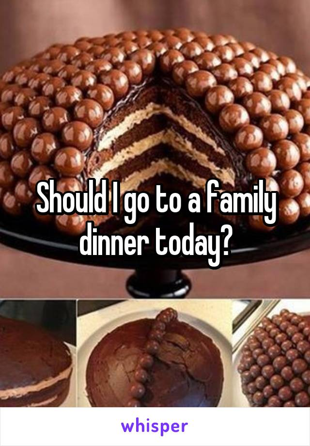 Should I go to a family dinner today?