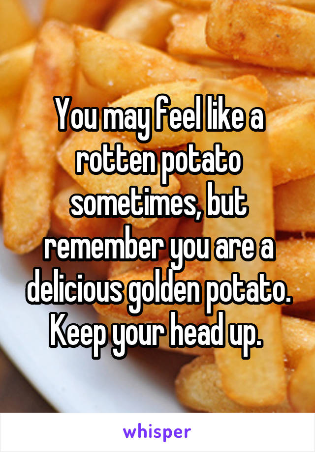You may feel like a rotten potato sometimes, but remember you are a delicious golden potato. Keep your head up.
