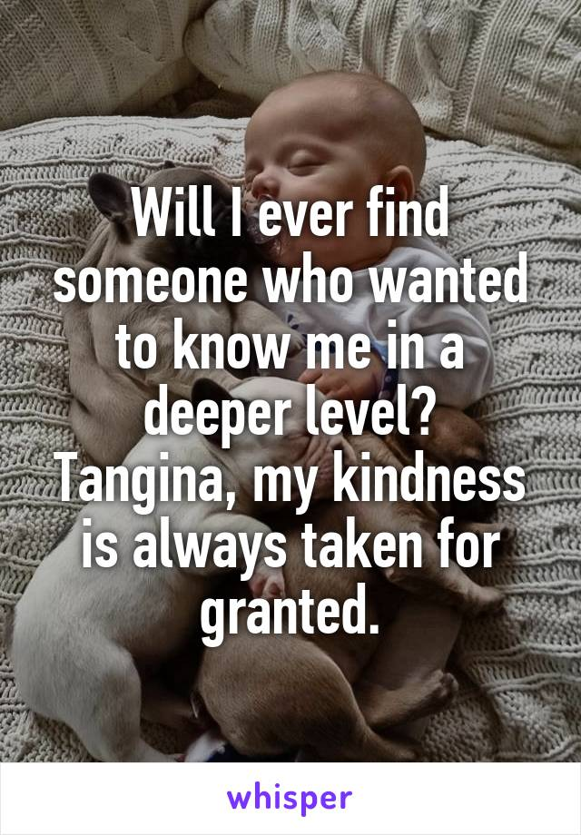 Will I ever find someone who wanted to know me in a deeper level? Tangina, my kindness is always taken for granted.