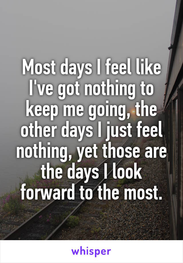 Most days I feel like I've got nothing to keep me going, the other days I just feel nothing, yet those are the days I look forward to the most.